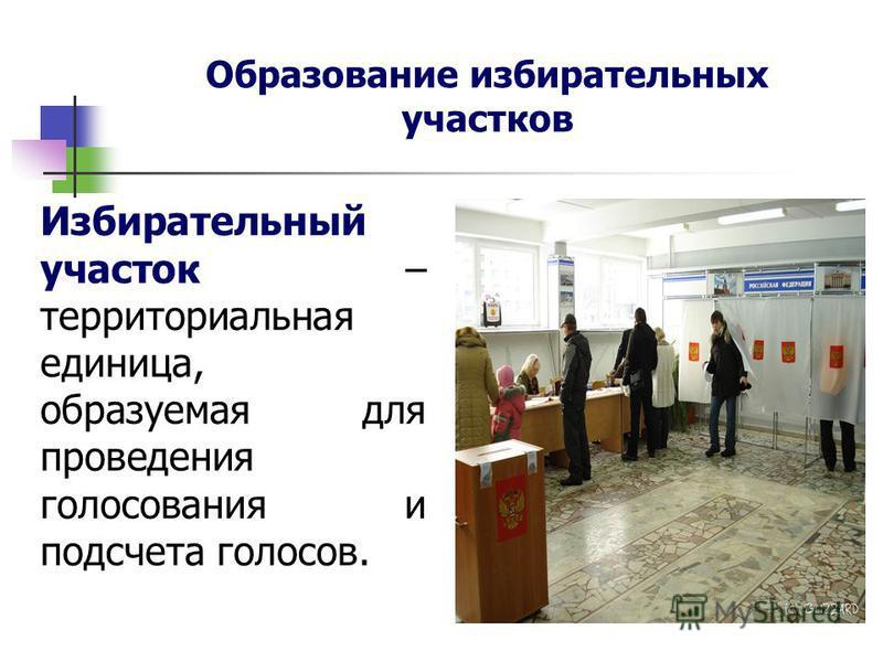 Образование избирательных участков Избирательный участок – территориальная единица, образуемая для проведения голосования и подсчета голосов.