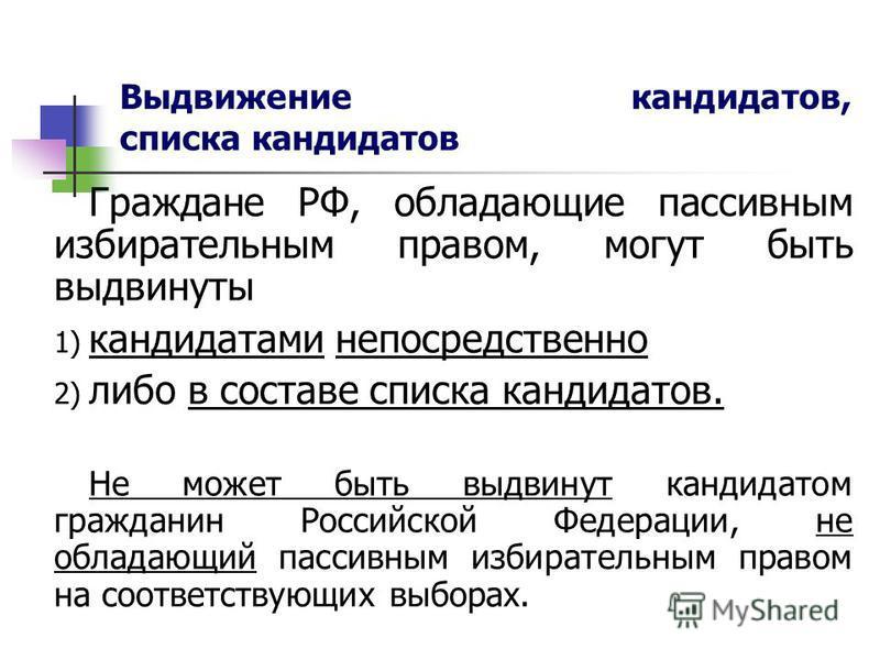 Выдвижение кандидатов, списка кандидатов Граждане РФ, обладающие пассивным избирательным правом, могут быть выдвинуты 1) кандидатами непосредственно 2) либо в составе списка кандидатов. Не может быть выдвинут кандидатом гражданин Российской Федерации
