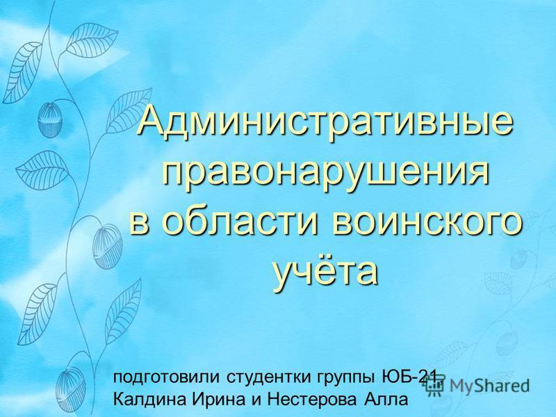 Административные правонарушения в области воинского учёта подготовили студентки группы ЮБ-21, Калдина Ирина и Нестерова Алла
