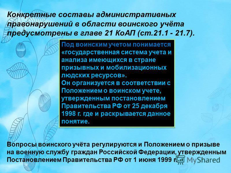 Конкретные составы административных правонарушений в области воинского учёта предусмотрены в главе 21 КоАП (ст.21.1 - 21.7). Под воинским учетом понимается «государственная система учета и анализа имеющихся в стране призывных и мобилизационных людски