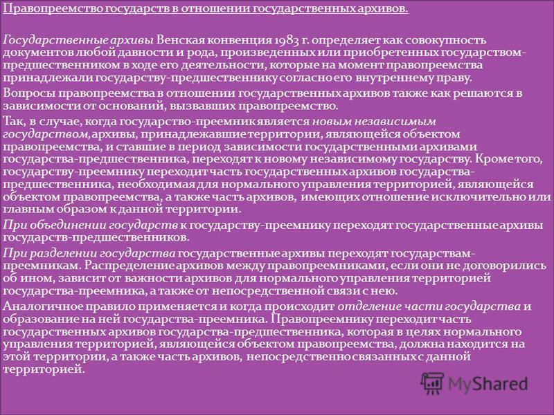 Правопреемство государств в отношении государственных архивов. Государственные архивы Венская конвенция 1983 г. определяет как совокупность документов любой давности и рода, произведенных или приобретенных государством- предшественником в ходе его де