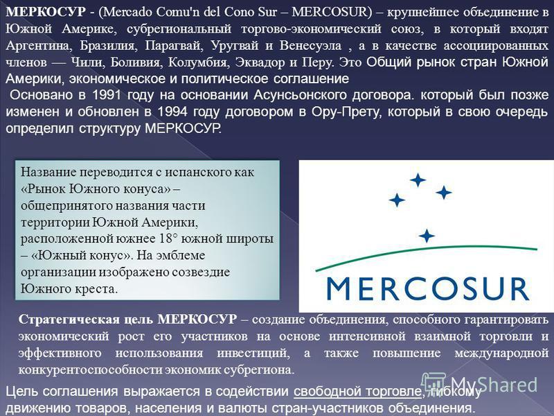 МЕРКОСУР - (Mercado Comu'n del Cono Sur – MERCOSUR) – крупнейшее объединение в Южной Америке, субрегиональный торгово-экономический союз, в который входят Аргентина, Бразилия, Парагвай, Уругвай и Венесуэла, а в качестве ассоциированных членов Чили, Б