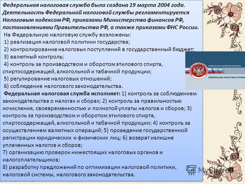 Федеральная налоговая служба была создана 19 марта 2004 года. Деятельность Федеральной налоговой службы регламентируется Налоговым кодексом РФ, приказами Министерства финансов РФ, постановлениями Правительства РФ, а также приказами ФНС России. На Фед