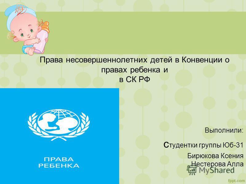 Права несовершеннолетних детей в Конвенции о правах ребенка и в СК РФ Выполнили: студентки группы Юб-31 Бирюкова Ксения Нестерова Алла