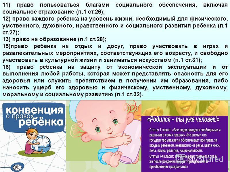 11) право пользоваться благами социального обеспечения, включая социальное страхование (п.1 ст.26); 12) право каждого ребенка на уровень жизни, необходимый для физического, умственного, духовного, нравственного и социального развития ребенка (п.1 ст.