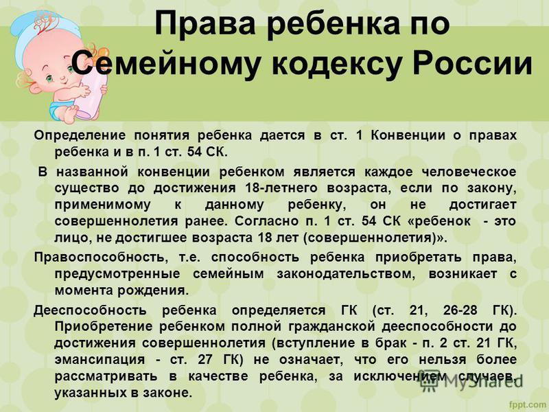 Права ребенка по Семейному кодексу России Определение понятия ребенка дается в ст. 1 Конвенции о правах ребенка и в п. 1 ст. 54 СК. В названной конвенции ребенком является каждое человеческое существо до достижения 18-летнего возраста, если по закону