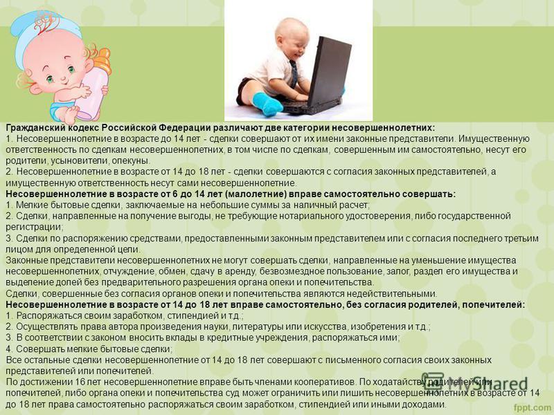 Гражданский кодекс Российской Федерации различают две категории несовершеннолетних: 1. Несовершеннолетние в возрасте до 14 лет - сделки совершают от их имени законные представители. Имущественную ответственность по сделкам несовершеннолетних, в том ч