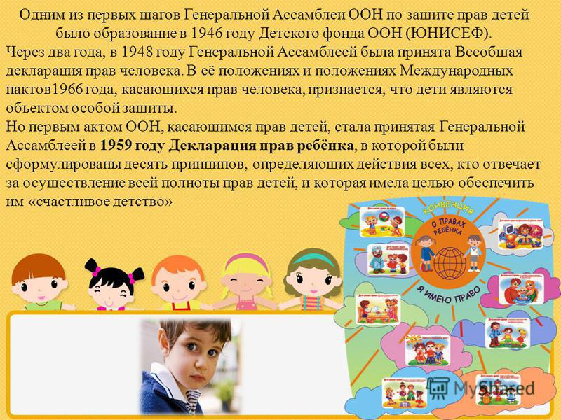 Одним из первых шагов Генеральной Ассамблеи ООН по защите прав детей было образование в 1946 году Детского фонда ООН (ЮНИСЕФ). Через два года, в 1948 году Генеральной Ассамблеей была принята Всеобщая декларация прав человека. В её положениях и положе
