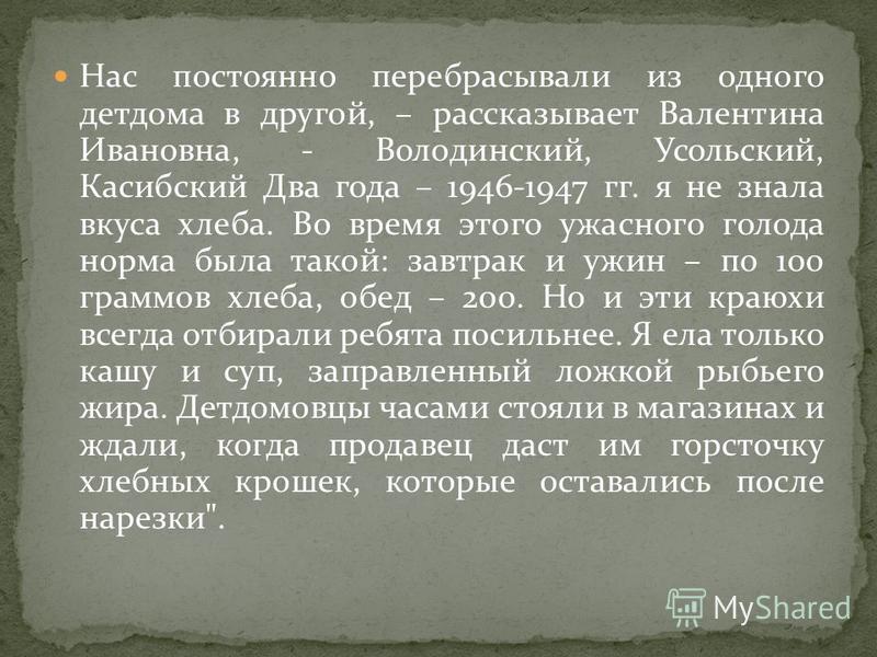 Нас постоянно перебрасывали из одного детдома в другой, – рассказывает Валентина Ивановна, - Володинский, Усольский, Касибский Два года – 1946-1947 гг. я не знала вкуса хлеба. Во время этого ужасного голода норма была такой: завтрак и ужин – по 100 г