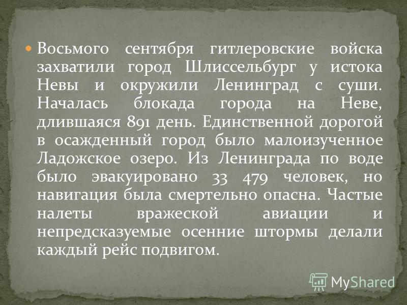 Восьмого сентября гитлеровские войска захватили город Шлиссельбург у истока Невы и окружили Ленинград с суши. Началась блокада города на Неве, длившаяся 891 день. Единственной дорогой в осажденный город было малоизученное Ладожское озеро. Из Ленингра