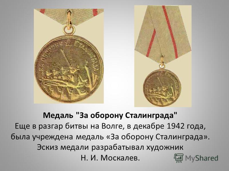 Медаль За оборону Сталинграда Еще в разгар битвы на Волге, в декабре 1942 года, была учреждена медаль «За оборону Сталинграда». Эскиз медали разрабатывал художник Н. И. Москалев.