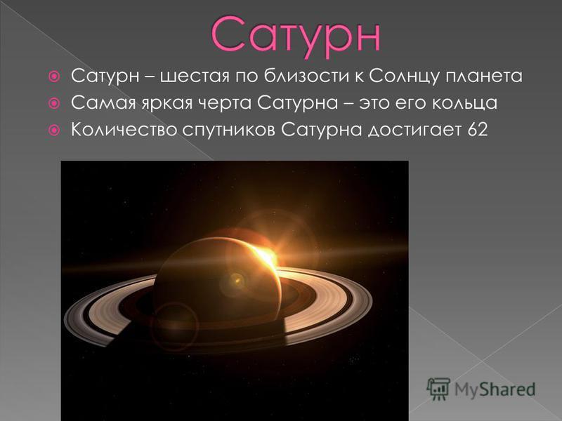Сатурн – шестая по близости к Солнцу планета Самая яркая черта Сатурна – это его кольца Количество спутников Сатурна достигает 62