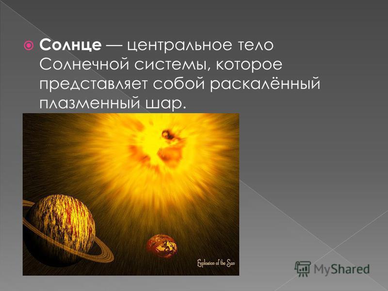 Солнце центральное тело Солнечной системы, которое представляет собой раскалённый плазменный шар.