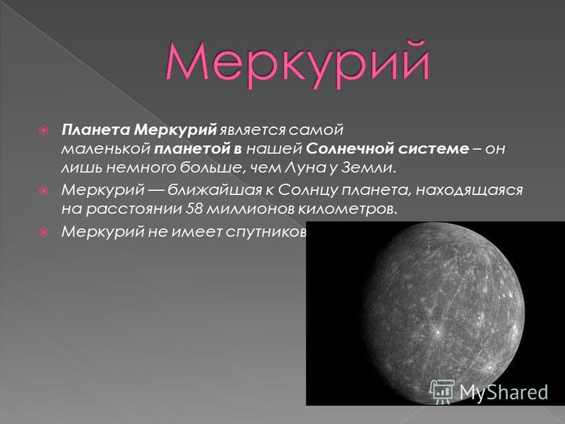 Планета Меркурий является самой маленькой планетой в нашей Солнечной системе – он лишь немного больше, чем Луна у Земли. Меркурий ближайшая к Солнцу планета, находящаяся на расстоянии 58 миллионов километров. Меркурий не имеет спутников