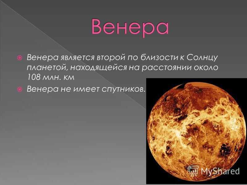Венера является второй по близости к Солнцу планетой, находящейся на расстоянии около 108 млн. км Венера не имеет спутников.