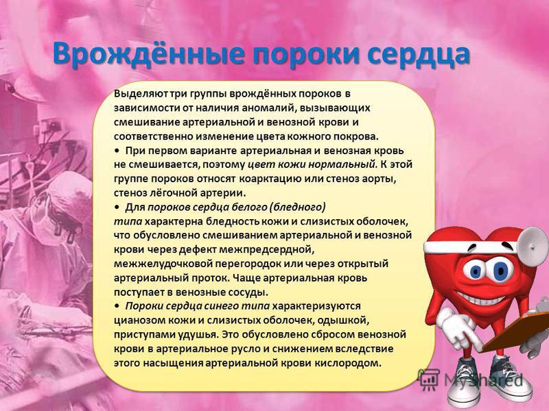 Врождённые пороки сердца Выделяют три группы врождённых пороков в зависимости от наличия аномалий, вызывающих смешивание артериальной и венозной крови и соответственно изменение цвета кожного покрова. При первом варианте артериальная и венозная кровь