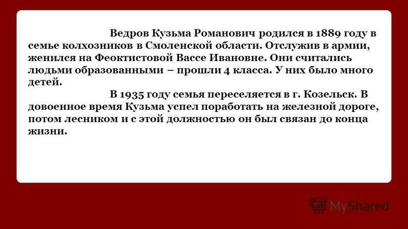 Ведров Кузьма Романович родился в 1889 году в семье колхозников в Смоленской области. Отслужив в армии, женился на Феоктистовой Вассе Ивановне. Они считались людьми образованными – прошли 4 класса. У них было много детей. В 1935 году семья переселяет