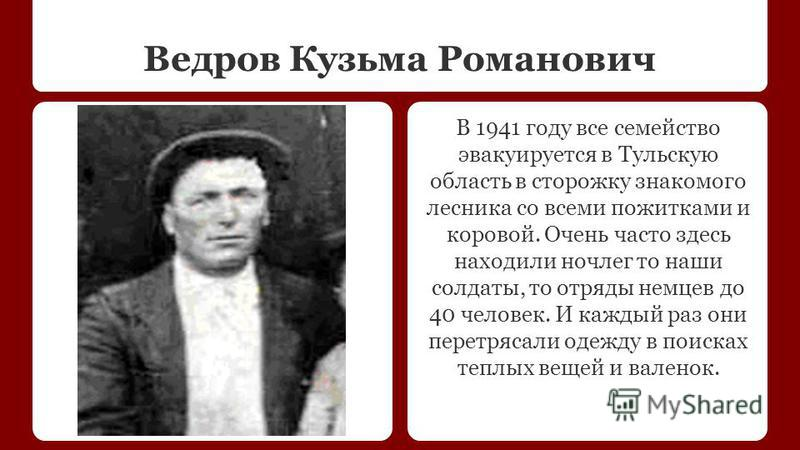 Ведров Кузьма Романович В 1941 году все семейство эвакуируется в Тульскую область в сторожку знакомого лесника со всеми пожитками и коровой. Очень часто здесь находили ночлег то наши солдаты, то отряды немцев до 40 человек. И каждый раз они перетряса