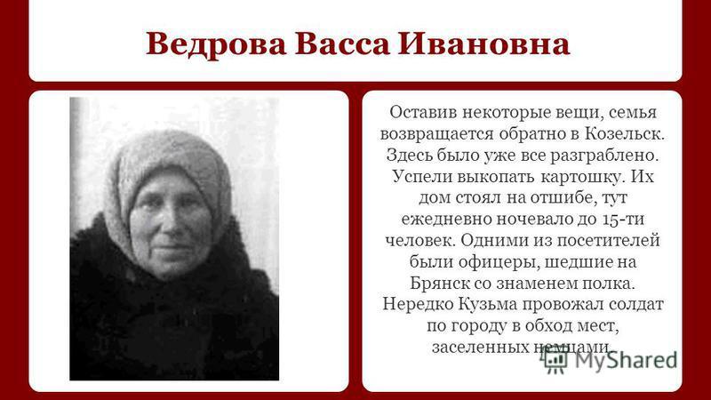 Ведрова Васса Ивановна Оставив некоторые вещи, семья возвращается обратно в Козельск. Здесь было уже все разграблено. Успели выкопать картошку. Их дом стоял на отшибе, тут ежедневно ночевало до 15-ти человек. Одними из посетителей были офицеры, шедши