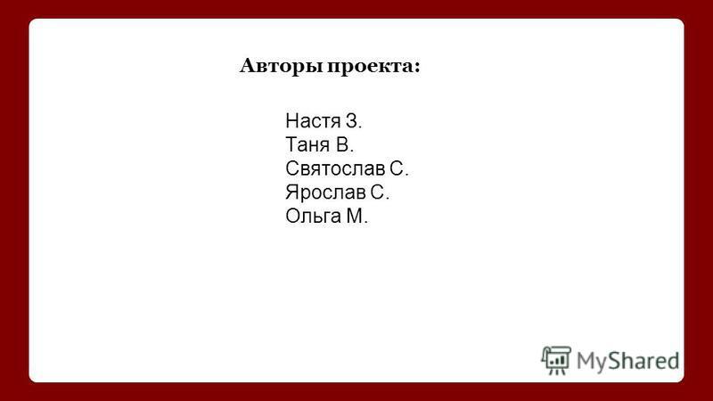 Авторы проекта: Настя З. Таня В. Святослав С. Ярослав С. Ольга М.