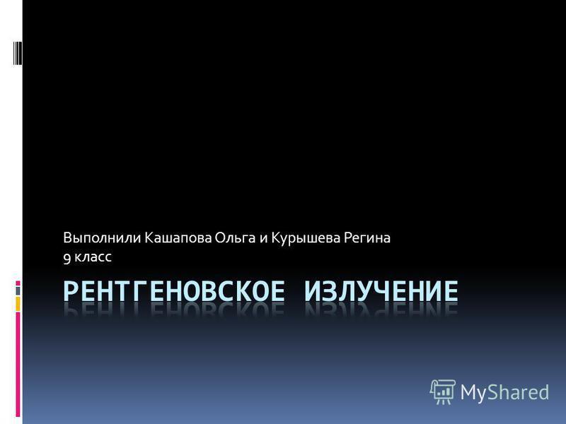 Выполнили Кашапова Ольга и Курышева Регина 9 класс