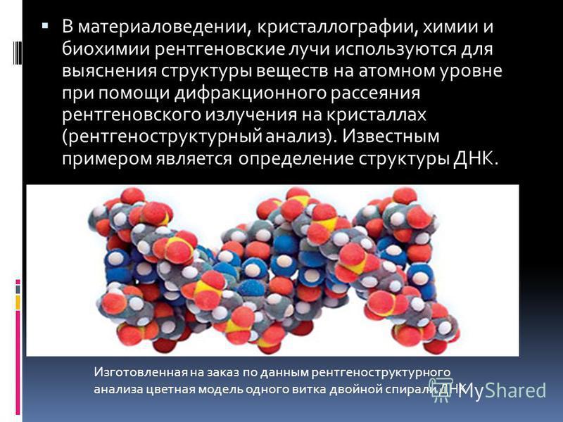 В материаловедении, кристаллографии, химии и биохимии рентгеновские лучи используются для выяснения структуры веществ на атомном уровне при помощи дифракционного рассеяния рентгеновского излучения на кристаллах (рентгеноструктурный анализ). Известным