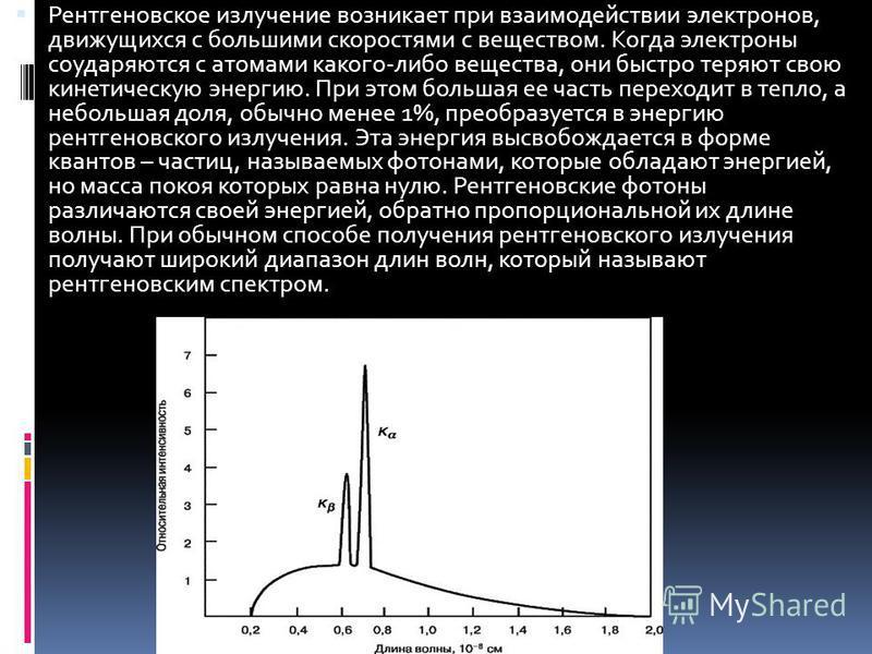 Рентгеновское излучение возникает при взаимодействии электронов, движущихся с большими скоростями с веществом. Когда электроны соударяются с атомами какого-либо вещества, они быстро теряют свою кинетическую энергию. При этом большая ее часть переходи
