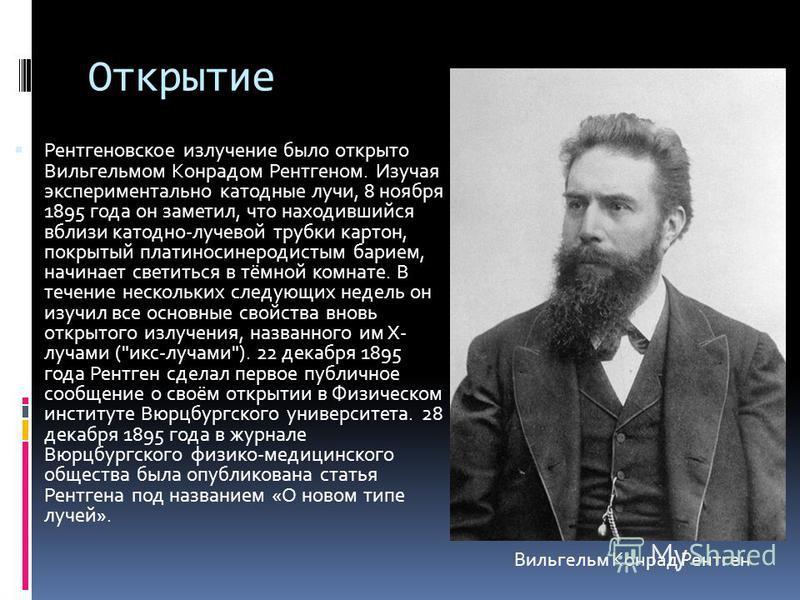 Открытие Рентгеновское излучение было открыто Вильгельмом Конрадом Рентгеном. Изучая экспериментально катодные лучи, 8 ноября 1895 года он заметил, что находившийся вблизи катодно-лучевой трубки картон, покрытый платиносинеродистым барием, начинает с