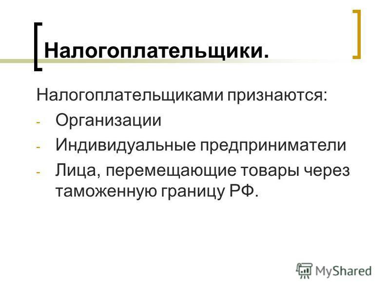 Налогоплательщики. Налогоплательщиками признаются: - Организации - Индивидуальные предприниматели - Лица, перемещающие товары через таможенную границу РФ.