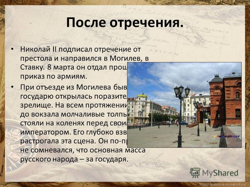 После отречения. Николай II подписал отречение от престола и направился в Могилев, в Ставку. 8 марта он отдал прощальный приказ по армиям. При отъезде из Могилева бывшему государю открылась поразительное зрелище. На всем протяжении его пути до вокзал