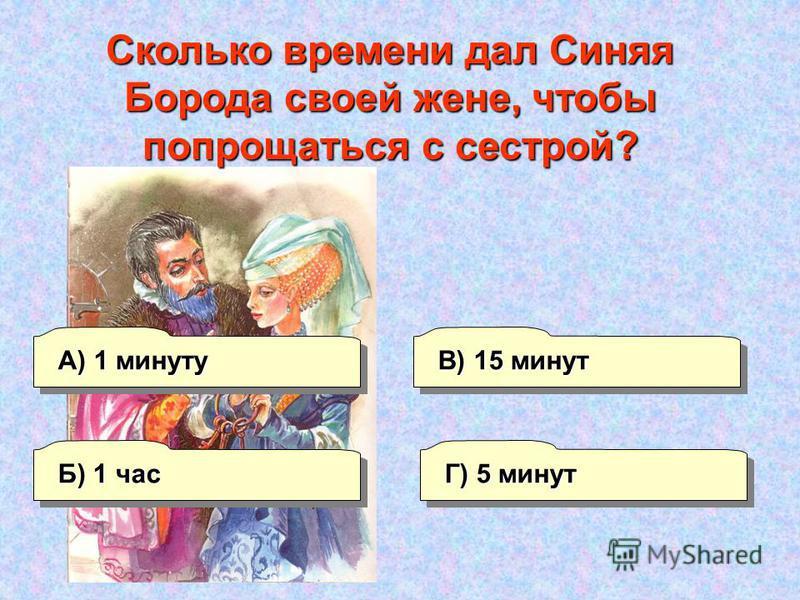 А) 1 минуту Г) 5 минут В) 15 минут Б) 1 час Сколько времени дал Синяя Борода своей жене, чтобы попрощаться с сестрой?