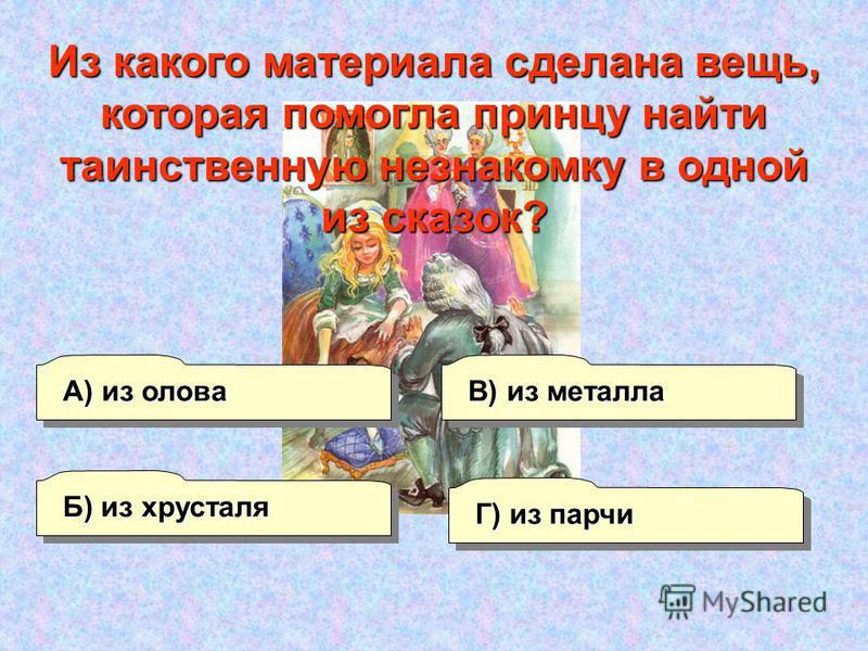 А) из олова Б) из хрусталя Г) из парчи В) из металла Из какого материала сделана вещь, которая помогла принцу найти таинственную незнакомку в одной из сказок?
