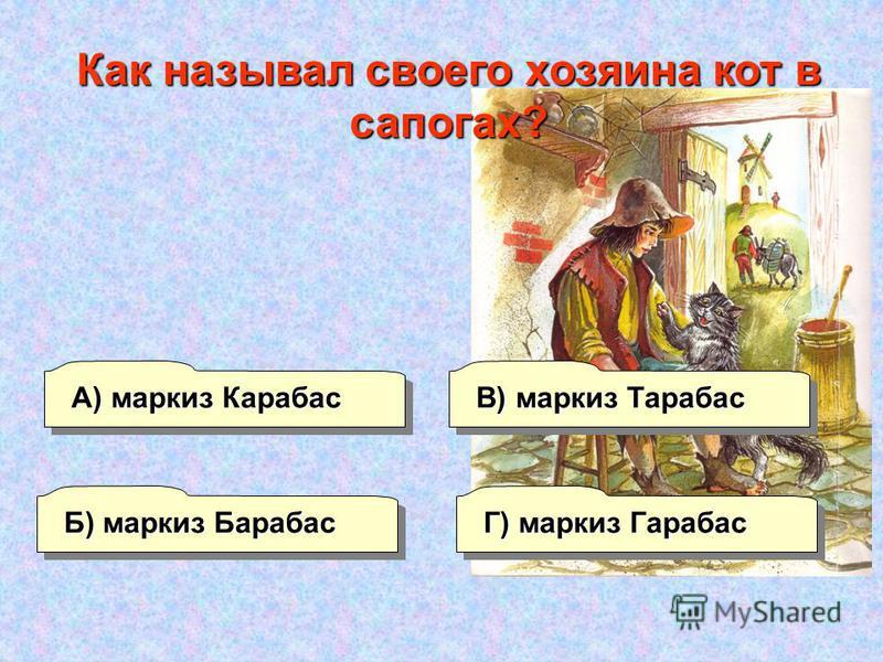 Б) маркиз Барабас А) маркиз Карабас Г) маркиз Гарабас В) маркиз Тарабас Как называл своего хозяина кот в сапогах?