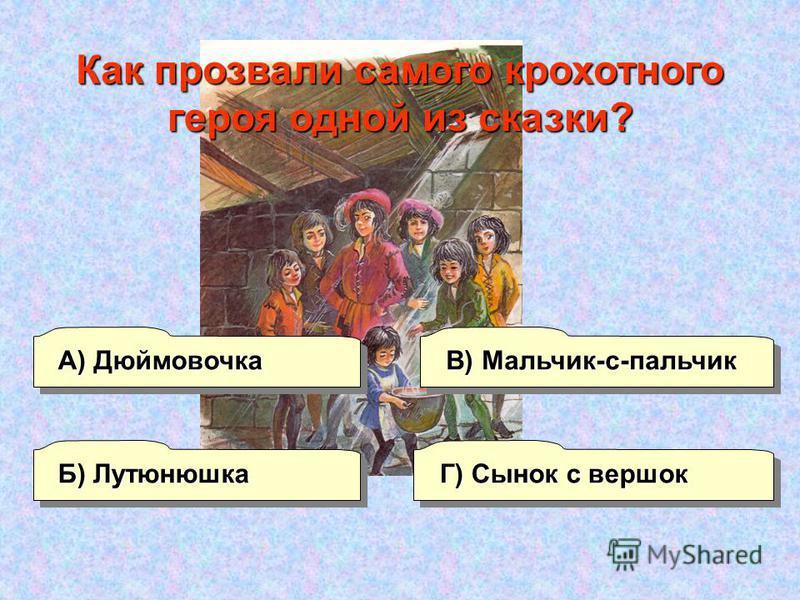 А) Дюймовочка В) Мальчик-с-пальчик Г) Сынок с вершок Б) Лутюнюшкаф Как прозвали самого крохотного героя одной из сказки?