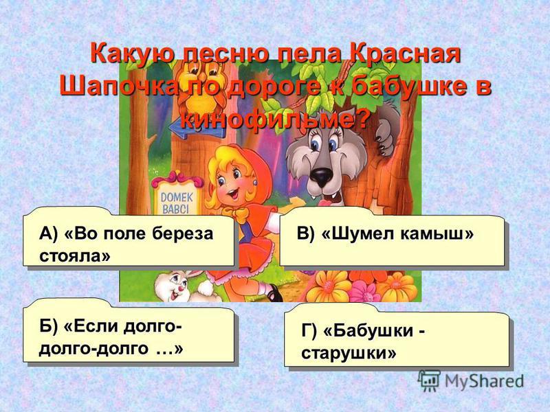 А) «Во поле береза стояла» Б) «Если долго- долго-долго …» Г) «Бабушки - старушки» В) «Шумел камыш» Какую песню пела Красная Шапочка по дороге к бабушке в кинофильме?