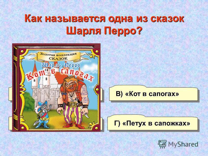 А) «Курочка в серьгах» В) «Кот в сапогах» Г) «Петух в сапожках» Б) «Кошкаф в сарафане» Как называется одна из сказок Шарля Перро?