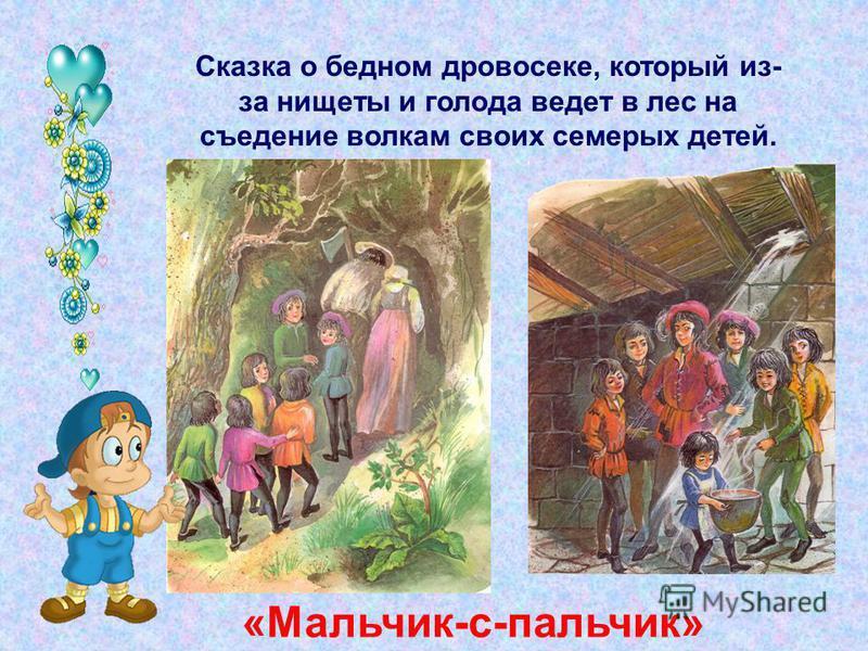 Сказка о бедном дровосеке, который из- за нищеты и голода ведет в лес на съедение волкам своих семерых детей. «Мальчик-с-пальчик»