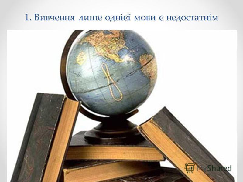 1. Вивчення лише однієї мови є недостатнім
