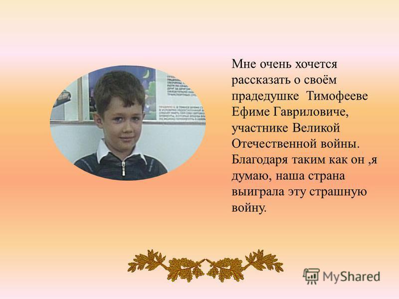 Мне очень хочется рассказать о своём прадедушке Тимофееве Ефиме Гавриловиче, участнике Великой Отечественной войны. Благодаря таким как он, я думаю, наша страна выиграла эту страшную войну.