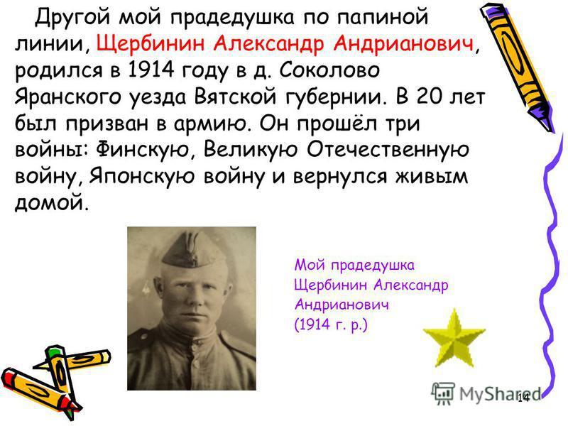 Другой мой прадедушка по папиной линии, Щербинин Александр Андрианович, родился в 1914 году в д. Соколово Яранского уезда Вятской губернии. В 20 лет был призван в армию. Он прошёл три войны: Финскую, Великую Отечественную войну, Японскую войну и верн