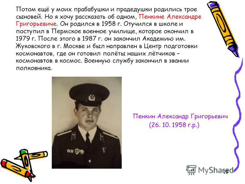 Потом ещё у моих прабабушки и прадедушки родились трое сыновей. Но я хочу рассказать об одном, Пенкине Александре Григорьевиче. Он родился в 1958 г. Отучился в школе и поступил в Пермское военное училище, которое окончил в 1979 г. После этого в 1987