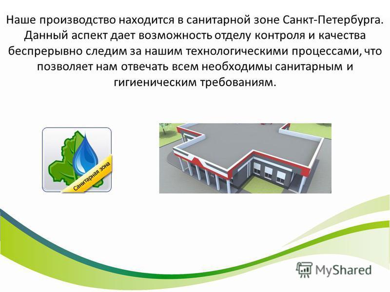 Наше производство находится в санитарной зоне Санкт-Петербурга. Данный аспект дает возможность отделу контроля и качества беспрерывно следим за нашим технологическими процессами, что позволяет нам отвечать всем необходимы санитарным и гигиеническим т