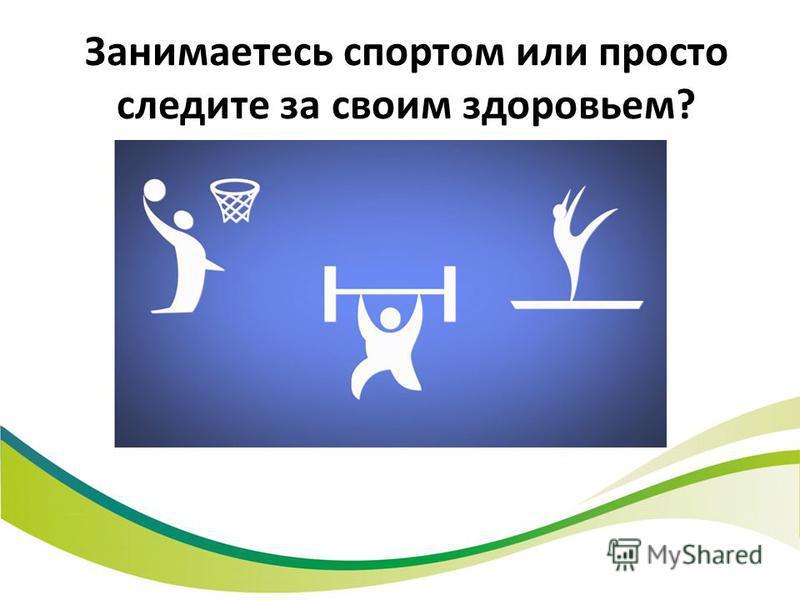 Занимаетесь спортом или просто следите за своим здоровьем?