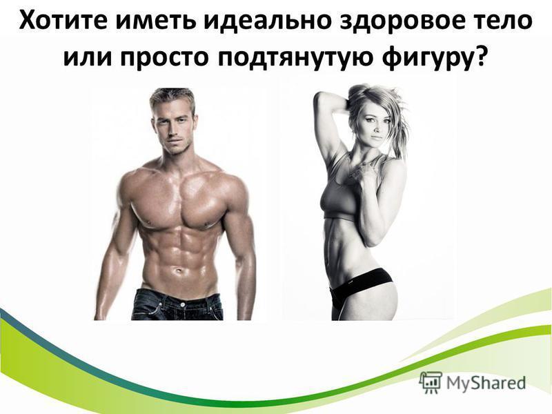 Хотите иметь идеально здоровое тело или просто подтянутую фигуру?