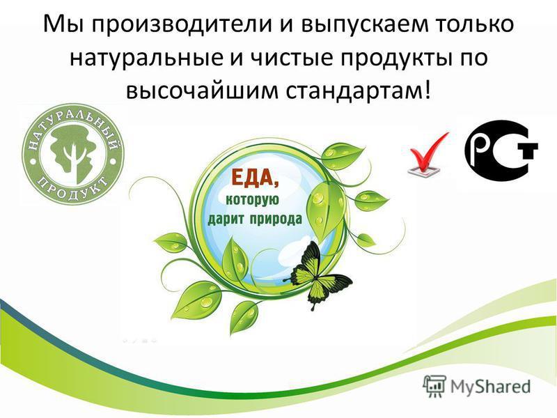 Мы производители и выпускаем только натуральные и чистые продукты по высочайшим стандартам!