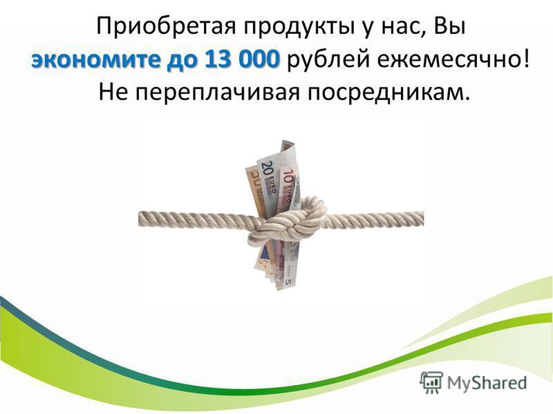 экономите до 13 000 Приобретая продукты у нас, Вы экономите до 13 000 рублей ежемесячно! Не переплачивая посредникам.