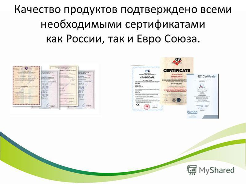 Качество продуктов подтверждено всеми необходимыми сертификатами как России, так и Евро Союза.