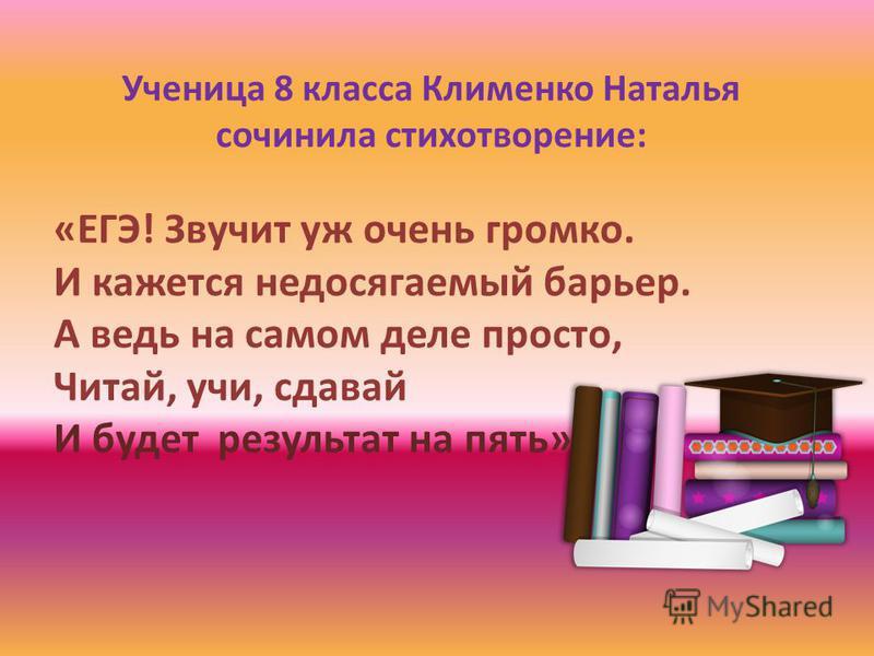 Ученица 8 класса Клименко Наталья сочинила стихотворение: «ЕГЭ! Звучит уж очень громко. И кажется недосягаемый барьер. А ведь на самом деле просто, Читай, учи, сдавай И будет результат на пять»