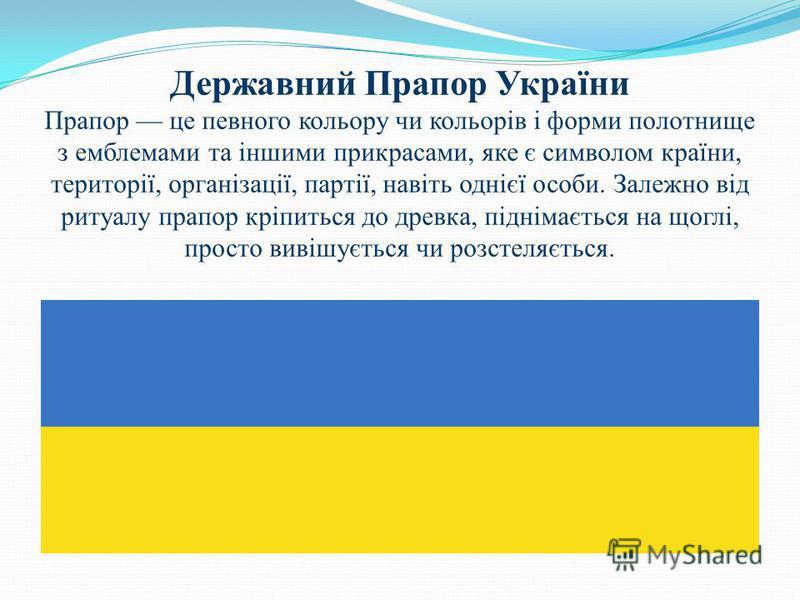 Державний Прапор України Прапор це певного кольору чи кольорів і форми полотнище з емблемами та іншими прикрасами, яке є символом країни, території, організації, партії, навіть однієї особи. Залежно від ритуалу прапор кріпиться до древка, піднімаєтьс