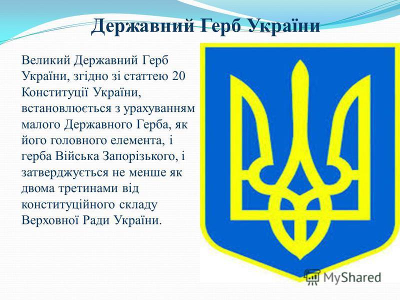 Державний Герб України Великий Державний Герб України, згідно зі статтею 20 Конституції України, встановлюється з урахуванням малого Державного Герба, як його головного елемента, і герба Війська Запорізького, і затверджується не менше як двома третин
